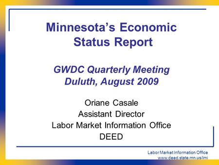 Labor Market Information Office www.deed.state.mn.us/lmi Minnesota's Economic Status Report GWDC Quarterly Meeting Duluth, August 2009 Oriane Casale Assistant.