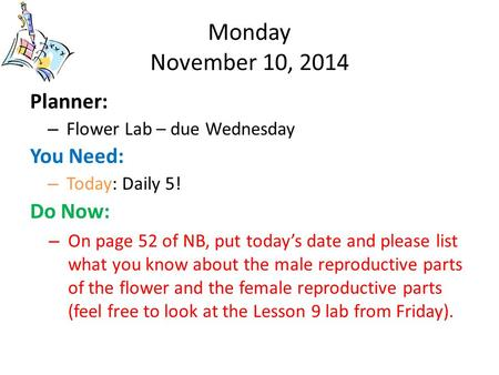 Monday November 10, 2014 Planner: – Flower Lab – due Wednesday You Need: – Today: Daily 5! Do Now: – On page 52 of NB, put today's date and please list.