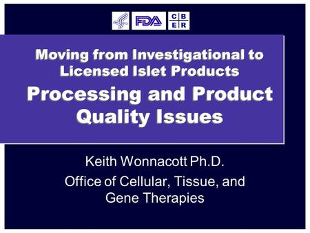 Processing and Product Quality Issues Keith Wonnacott Ph.D. Office of Cellular, Tissue, and Gene Therapies E BC R Moving from Investigational to Licensed.
