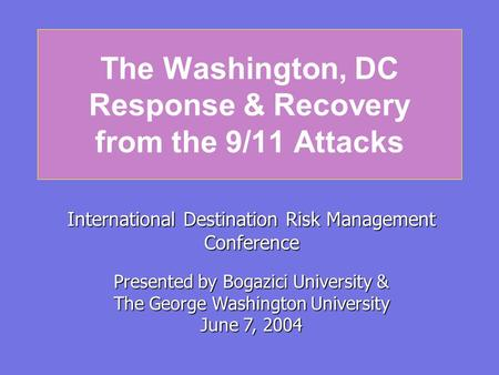 The Washington, DC Response & Recovery from the 9/11 Attacks International Destination Risk Management Conference Presented by Bogazici University & The.