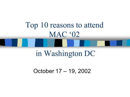 Top 10 reasons to attend MAC '02 in Washington DC October 17 – 19, 2002.