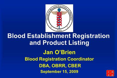 CBER Blood Establishment Registration and Product Listing Jan O'Brien Blood Registration Coordinator DBA, OBRR, CBER September 15, 2009.