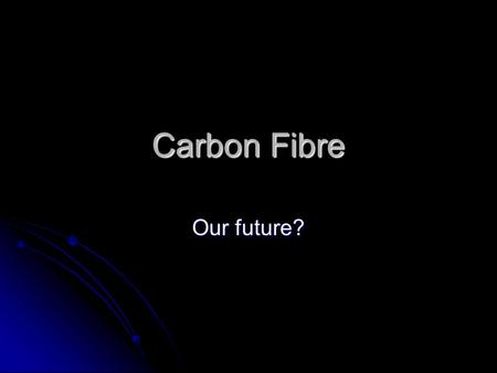 Carbon Fibre Our future?. What is Carbon Fibre? Carbon Fiber is a material that is made up of exponentially thin fibres around 5–10 μm in diameter and.