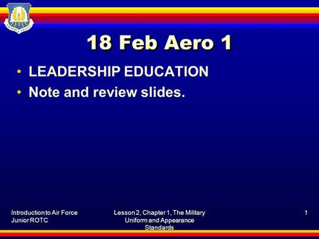 18 Feb Aero 1 LEADERSHIP EDUCATION Note and review slides. Introduction to Air Force Junior ROTC Lesson 2, Chapter 1, The Military Uniform and Appearance.