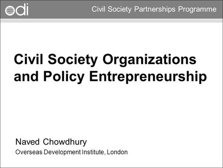 RAPID Programme Civil Society Partnerships Programme Civil Society Organizations and Policy Entrepreneurship Naved Chowdhury Overseas Development Institute,