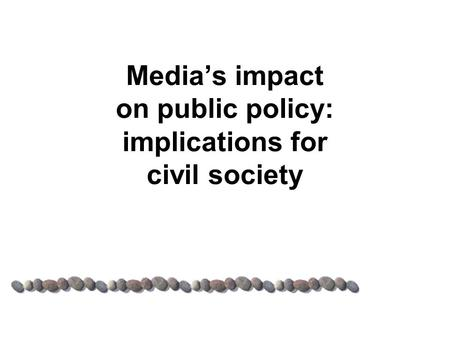 Media's impact on public policy: implications for civil society.