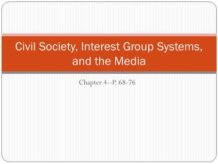 Chapter 4--P. 68-76 Civil Society, Interest Group Systems, and the Media.