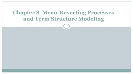 Chapter 8 Mean-Reverting Processes and Term Structure Modeling.