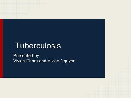 Tuberculosis Presented by Vivian Pham and Vivian Nguyen.