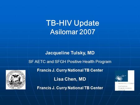 TB-HIV Update Asilomar 2007 Jacqueline Tulsky, MD SF AETC and SFGH Positive Health Program Francis J. Curry National TB Center Lisa Chen, MD Francis J.