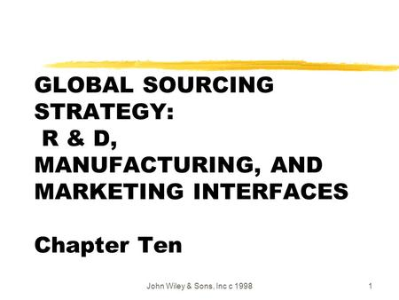John Wiley & Sons, Inc c 19981 GLOBAL SOURCING STRATEGY: R & D, MANUFACTURING, AND MARKETING INTERFACES Chapter Ten.