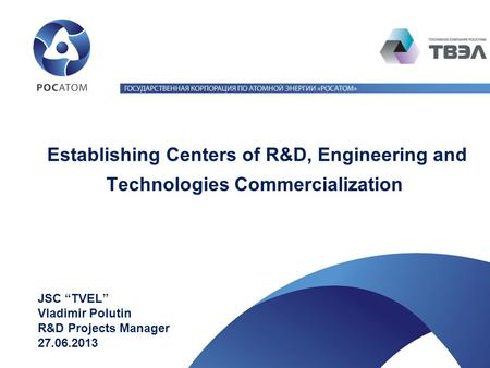"Establishing Centers of R&D, Engineering and Technologies Commercialization JSC ""TVEL"" Vladimir Polutin R&D Projects Manager 27.06.2013."