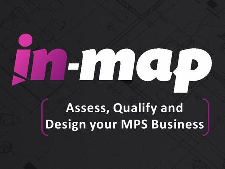 Assess, Qualify and Design your MPS Business. Welcome IN-MAP Overview What are the Key IN-MAP Features? -Assists with assessment of your customers current.