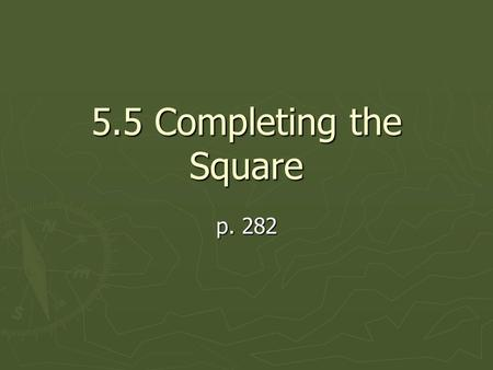 5.5 Completing the Square p. 282 What is completing the square used for? ► Completing the square is used for all those not factorable problems!! ► It.