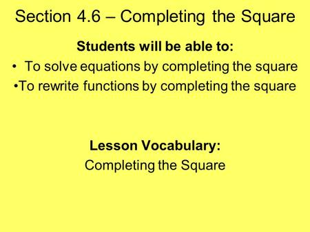 Section 4.6 – Completing the Square Students will be able to: To solve equations by completing the square To rewrite functions by completing the square.
