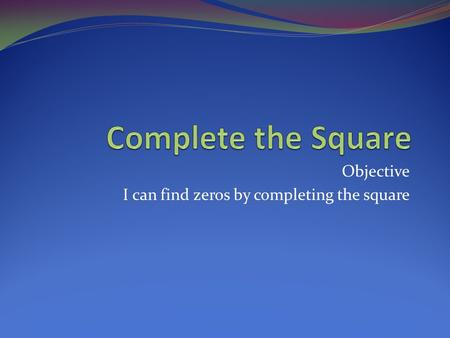 Objective I can find zeros by completing the square.