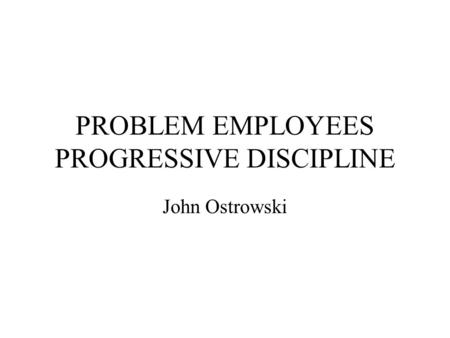 PROBLEM EMPLOYEES PROGRESSIVE DISCIPLINE John Ostrowski.