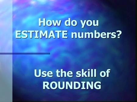 How do you ESTIMATE numbers? Use the skill of ROUNDING.