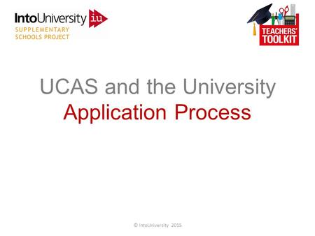 UCAS and the University Application Process © IntoUniversity 2015.