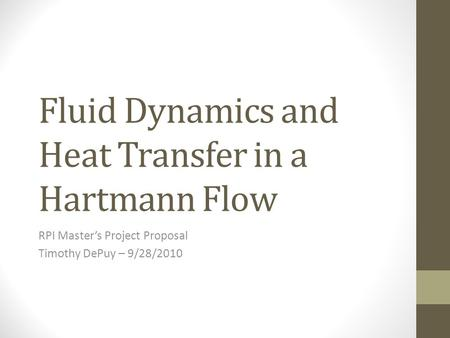 Fluid Dynamics and Heat Transfer in a Hartmann Flow RPI Master's Project Proposal Timothy DePuy – 9/28/2010.