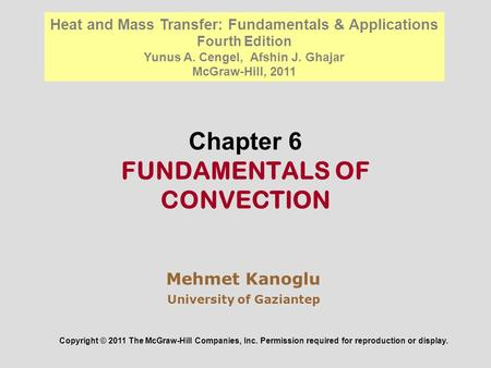 Chapter 6 FUNDAMENTALS OF CONVECTION Mehmet Kanoglu University of Gaziantep Copyright © 2011 The McGraw-Hill Companies, Inc. Permission required for reproduction.