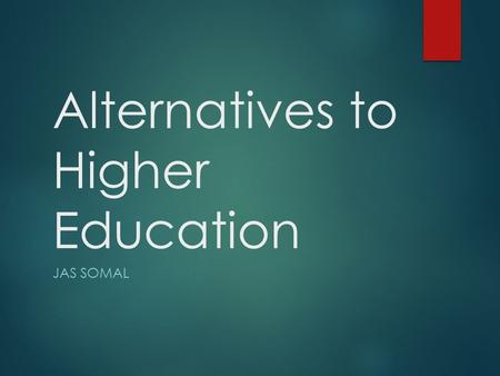 Alternatives to Higher Education JAS SOMAL. Not going to University? Visit the following websites:  www.notgoingtouni.co.ukwww.notgoingtouni.co.uk 