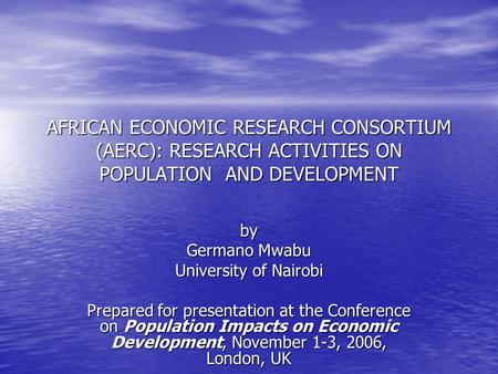 AFRICAN ECONOMIC RESEARCH CONSORTIUM (AERC): RESEARCH ACTIVITIES ON POPULATION AND DEVELOPMENT by Germano Mwabu University of Nairobi Prepared for presentation.