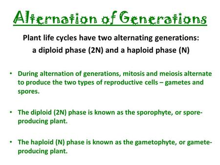 Alternation of Generations Plant life cycles have two alternating generations: a diploid phase (2N) and a haploid phase (N) During alternation of generations,
