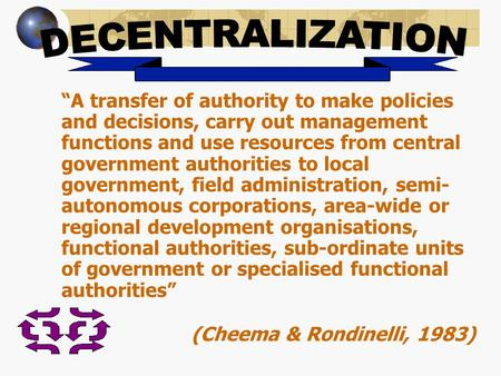 """A transfer of authority to make policies and decisions, carry out management functions and use resources from central government authorities to local."