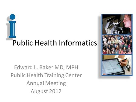 Public Health Informatics Edward L. Baker MD, MPH Public Health Training Center Annual Meeting August 2012.