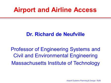 Airport Systems Planning & Design / RdN Airport and Airline Access Dr. Richard de Neufville Professor of Engineering Systems and Civil and Environmental.