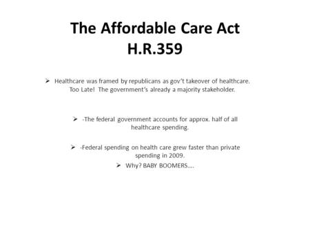 The Affordable Care Act H.R.359  Healthcare was framed by republicans as gov't takeover of healthcare. Too Late! The government's already a majority stakeholder.