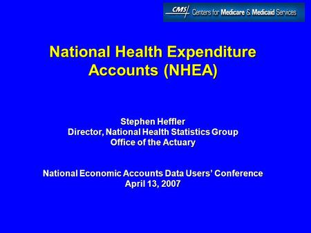 National Health Expenditure Accounts (NHEA) Stephen Heffler Director, National Health Statistics Group Office of the Actuary National Economic Accounts.