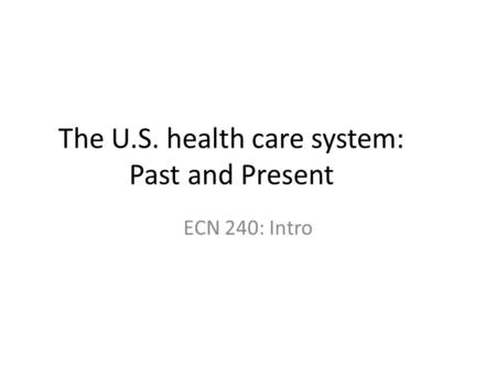 The U.S. health care system: Past and Present ECN 240: Intro.