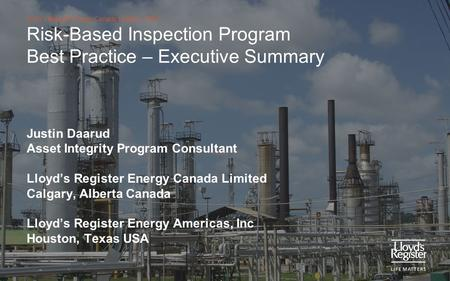 Lloyd's Register Energy Canada Limited - LREC Risk-Based Inspection Program Best Practice – Executive Summary Justin Daarud Asset Integrity Program Consultant.