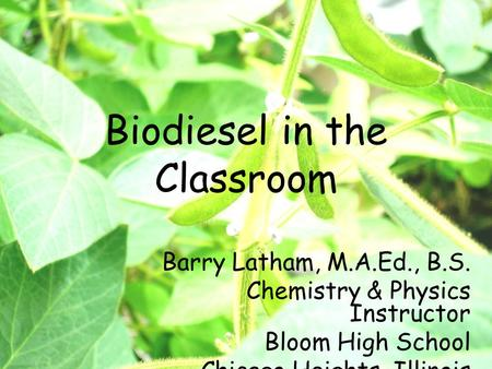 Biodiesel in the Classroom Barry Latham, M.A.Ed., B.S. Chemistry & Physics Instructor Bloom High School Chicago Heights, Illinois.