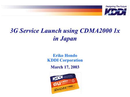 Eriko Hondo KDDI Corporation March 17, 2003 3G Service Launch using CDMA2000 1x in Japan.