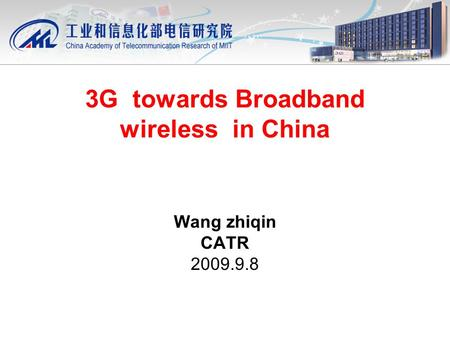 3G towards Broadband wireless in China Wang zhiqin CATR 2009.9.8.