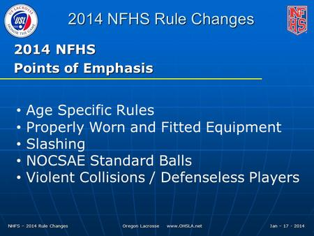 NHFS – 2014 Rule Changes Oregon Lacrosse www.OHSLA.net Jan – 17 - 2014 2014 NFHS Rule Changes 2014 NFHS Points of Emphasis Age Specific Rules Properly.