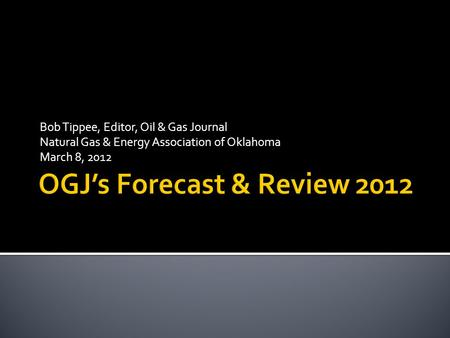 Bob Tippee, Editor, Oil & Gas Journal Natural Gas & Energy Association of Oklahoma March 8, 2012.