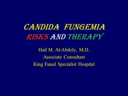 Candida Fungemia Risks and Therapy Hail M. Al-Abdely, M.D. Associate Consultant King Faisal Specialist Hospital.