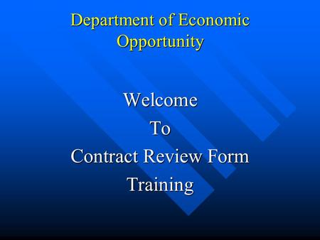Department of Economic Opportunity WelcomeTo Contract Review Form Training.