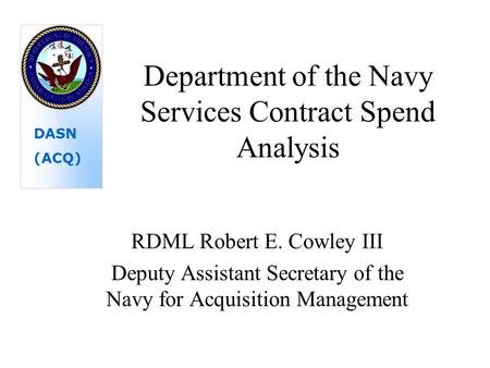 Department of the Navy Services Contract Spend Analysis RDML Robert E. Cowley III Deputy Assistant Secretary of the Navy for Acquisition Management DASN.