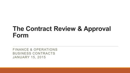 The Contract Review & Approval Form FINANCE & OPERATIONS BUSINESS CONTRACTS JANUARY 15, 2015.