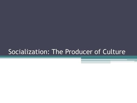 Socialization: The Producer of Culture