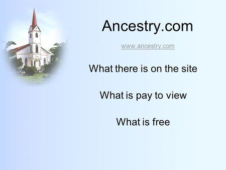 Ancestry.com www.ancestry.com www.ancestry.com What there is on the site What is pay to view What is free.