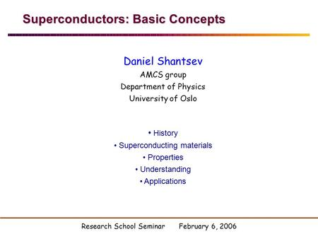 Superconductors: Basic Concepts Daniel Shantsev AMCS group Department of Physics University of Oslo History Superconducting materials Properties Understanding.