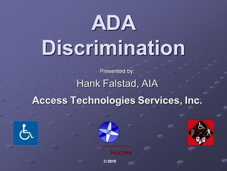 ADA Discrimination Presented by: Hank Falstad, AIA Access Technologies Services, Inc. Access © 2010.