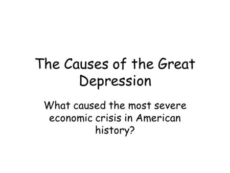 The Causes of the Great Depression What caused the most severe economic crisis in American history?