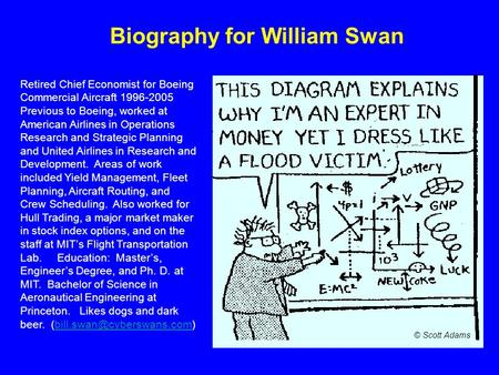 Biography for William Swan Retired Chief Economist for Boeing Commercial Aircraft 1996-2005 Previous to Boeing, worked at American Airlines in Operations.